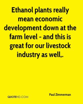 Ethanol plants really mean economic development down at the farm level - and this is great for our livestock industry as well.