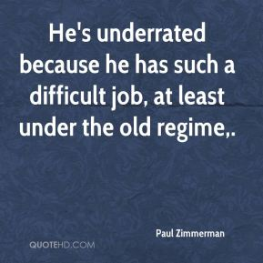 Paul Zimmerman  - He's underrated because he has such a difficult job, at least under the old regime.