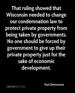 That ruling showed that Wisconsin needed to change our condemnation law to protect private property from being taken by governments. No one should be forced by government to give up their private property just for the sake of economic development.