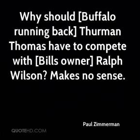 Why should [Buffalo running back] Thurman Thomas have to compete with [Bills owner] Ralph Wilson? Makes no sense.