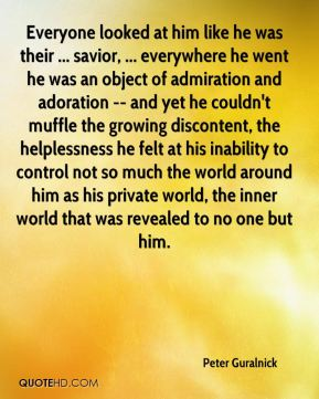 Everyone looked at him like he was their ... savior, ... everywhere he went he was an object of admiration and adoration -- and yet he couldn't muffle the growing discontent, the helplessness he felt at his inability to control not so much the world around him as his private world, the inner world that was revealed to no one but him.
