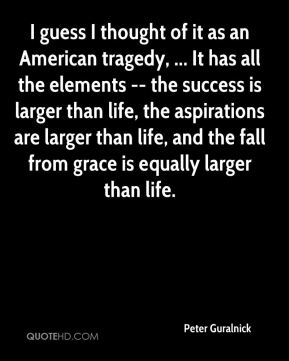 I guess I thought of it as an American tragedy, ... It has all the elements -- the success is larger than life, the aspirations are larger than life, and the fall from grace is equally larger than life.