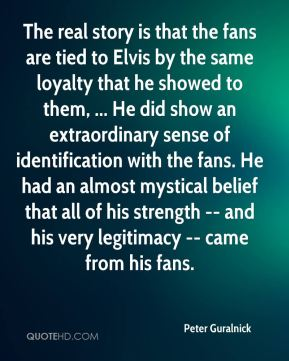 The real story is that the fans are tied to Elvis by the same loyalty that he showed to them, ... He did show an extraordinary sense of identification with the fans. He had an almost mystical belief that all of his strength -- and his very legitimacy -- came from his fans.