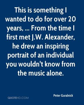 Peter Guralnick  - This is something I wanted to do for over 20 years, ... From the time I first met J.W. Alexander, he drew an inspiring portrait of an individual you wouldn't know from the music alone.