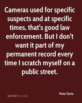 Cameras used for specific suspects and at specific times, that's good law enforcement. But I don't want it part of my permanent record every time I scratch myself on a public street.