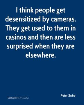 I think people get desensitized by cameras. They get used to them in casinos and then are less surprised when they are elsewhere.