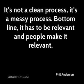 It's not a clean process, it's a messy process. Bottom line, it has to be relevant and people make it relevant.