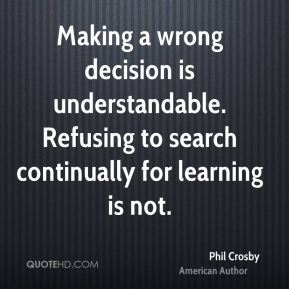 Phil Crosby - Making a wrong decision is understandable. Refusing to search continually for learning is not.