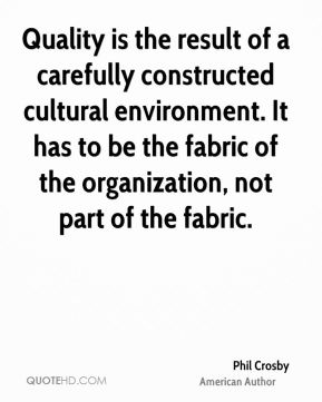 Quality is the result of a carefully constructed cultural environment. It has to be the fabric of the organization, not part of the fabric.