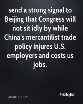 Phil English  - send a strong signal to Beijing that Congress will not sit idly by while China's mercantilist trade policy injures U.S. employers and costs us jobs.