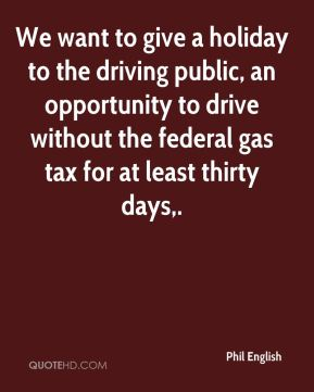Phil English  - We want to give a holiday to the driving public, an opportunity to drive without the federal gas tax for at least thirty days.