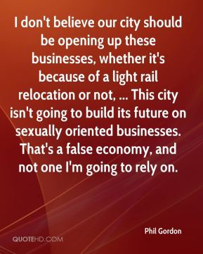 Phil Gordon  - I don't believe our city should be opening up these businesses, whether it's because of a light rail relocation or not, ... This city isn't going to build its future on sexually oriented businesses. That's a false economy, and not one I'm going to rely on.