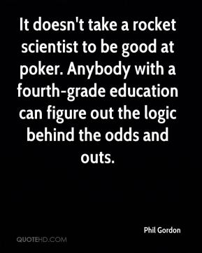 Phil Gordon  - It doesn't take a rocket scientist to be good at poker. Anybody with a fourth-grade education can figure out the logic behind the odds and outs.