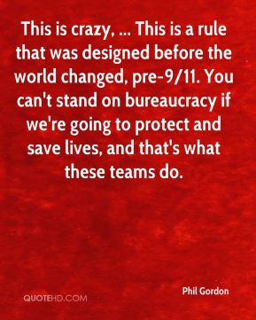 Phil Gordon  - This is crazy, ... This is a rule that was designed before the world changed, pre-9/11. You can't stand on bureaucracy if we're going to protect and save lives, and that's what these teams do.
