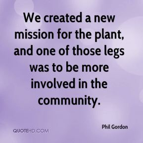 Phil Gordon  - We created a new mission for the plant, and one of those legs was to be more involved in the community.