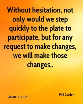 Phil Gordon  - Without hesitation, not only would we step quickly to the plate to participate, but for any request to make changes, we will make those changes.