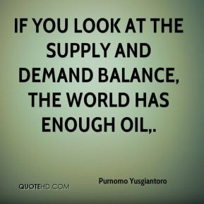 Purnomo Yusgiantoro  - If you look at the supply and demand balance, the world has enough oil.