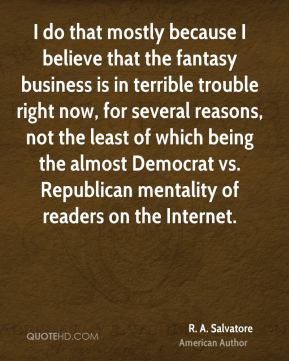 R. A. Salvatore - I do that mostly because I believe that the fantasy business is in terrible trouble right now, for several reasons, not the least of which being the almost Democrat vs. Republican mentality of readers on the Internet.