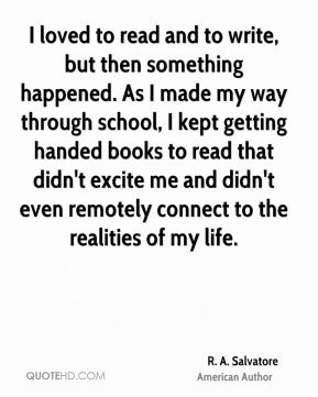 R. A. Salvatore - I loved to read and to write, but then something happened. As I made my way through school, I kept getting handed books to read that didn't excite me and didn't even remotely connect to the realities of my life.