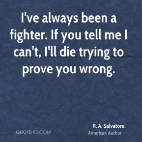 I've always been a fighter. If you tell me I can't, I'll die trying to prove you wrong.