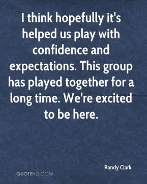 I think hopefully it's helped us play with confidence and expectations. This group has played together for a long time. We're excited to be here.