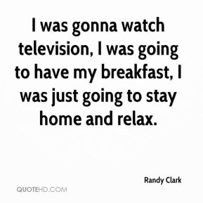 I was gonna watch television, I was going to have my breakfast, I was just going to stay home and relax.