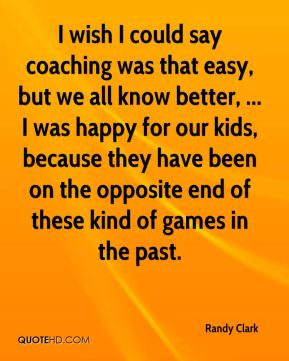 I wish I could say coaching was that easy, but we all know better, ... I was happy for our kids, because they have been on the opposite end of these kind of games in the past.