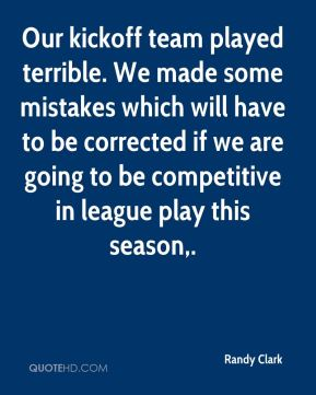 Randy Clark  - Our kickoff team played terrible. We made some mistakes which will have to be corrected if we are going to be competitive in league play this season.
