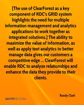 Randy Clark  - [The use of ClearForest as a key component of RDC's GRID system highlights the need for multiple information management and analytics applications to work together as integrated solutions.] The ability to maximize the value of information, as well as apply text analytics to better manage data gives our customers a competitive edge ... ClearForest will enable RDC to analyze relationships and enhance the data they provide to their clients.