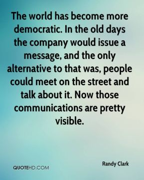 Randy Clark  - The world has become more democratic. In the old days the company would issue a message, and the only alternative to that was, people could meet on the street and talk about it. Now those communications are pretty visible.