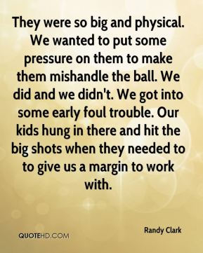 They were so big and physical. We wanted to put some pressure on them to make them mishandle the ball. We did and we didn't. We got into some early foul trouble. Our kids hung in there and hit the big shots when they needed to to give us a margin to work with.