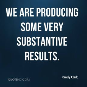 Randy Clark  - We are producing some very substantive results.