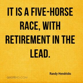 Randy Hendricks  - It is a five-horse race, with retirement in the lead.