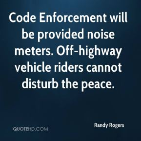 Randy Rogers  - Code Enforcement will be provided noise meters. Off-highway vehicle riders cannot disturb the peace.
