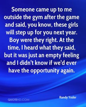 Randy Yoder  - Someone came up to me outside the gym after the game and said, you know, these girls will step up for you next year. Boy were they right. At the time, I heard what they said, but it was just an empty feeling and I didn't know if we'd ever have the opportunity again.