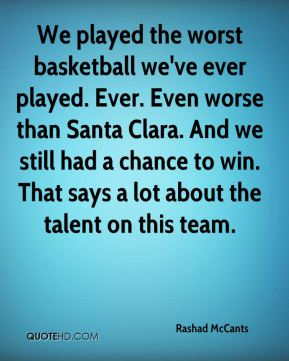 Rashad McCants  - We played the worst basketball we've ever played. Ever. Even worse than Santa Clara. And we still had a chance to win. That says a lot about the talent on this team.