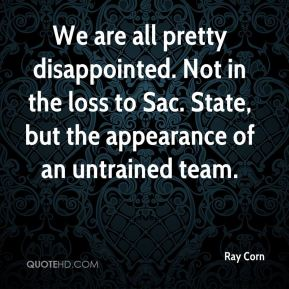 Ray Corn  - We are all pretty disappointed. Not in the loss to Sac. State, but the appearance of an untrained team.