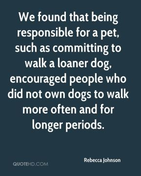 Rebecca Johnson  - We found that being responsible for a pet, such as committing to walk a loaner dog, encouraged people who did not own dogs to walk more often and for longer periods.
