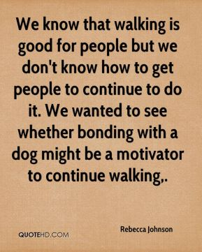 Rebecca Johnson  - We know that walking is good for people but we don't know how to get people to continue to do it. We wanted to see whether bonding with a dog might be a motivator to continue walking.