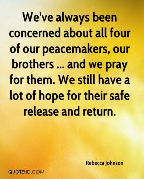 We've always been concerned about all four of our peacemakers, our brothers ... and we pray for them. We still have a lot of hope for their safe release and return.