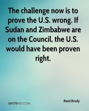 Reed Brody  - The challenge now is to prove the U.S. wrong. If Sudan and Zimbabwe are on the Council, the U.S. would have been proven right.