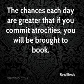 The chances each day are greater that if you commit atrocities, you will be brought to book.