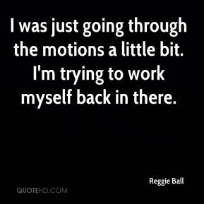 Reggie Ball  - I was just going through the motions a little bit. I'm trying to work myself back in there.