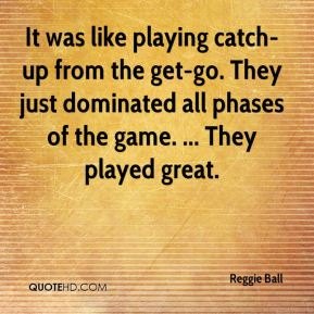 Reggie Ball  - It was like playing catch-up from the get-go. They just dominated all phases of the game. ... They played great.