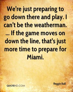Reggie Ball  - We're just preparing to go down there and play. I can't be the weatherman. ... If the game moves on down the line, that's just more time to prepare for Miami.