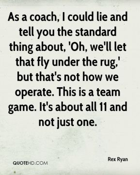 Rex Ryan  - As a coach, I could lie and tell you the standard thing about, 'Oh, we'll let that fly under the rug,' but that's not how we operate. This is a team game. It's about all 11 and not just one.