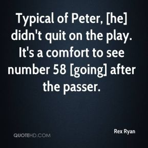 Rex Ryan  - Typical of Peter, [he] didn't quit on the play. It's a comfort to see number 58 [going] after the passer.