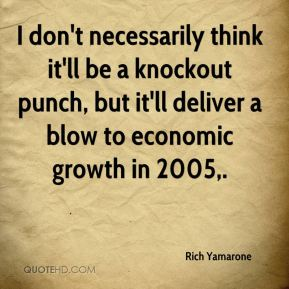 Rich Yamarone  - I don't necessarily think it'll be a knockout punch, but it'll deliver a blow to economic growth in 2005.