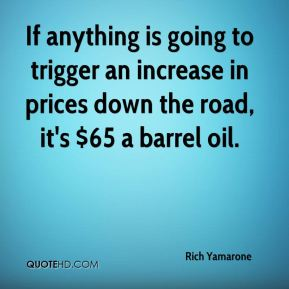 Rich Yamarone  - If anything is going to trigger an increase in prices down the road, it's $65 a barrel oil.