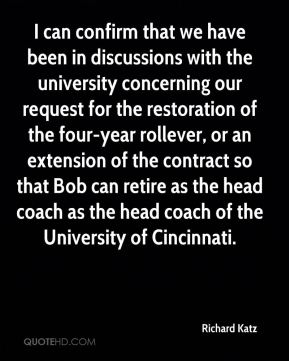 Richard Katz  - I can confirm that we have been in discussions with the university concerning our request for the restoration of the four-year rollever, or an extension of the contract so that Bob can retire as the head coach as the head coach of the University of Cincinnati.